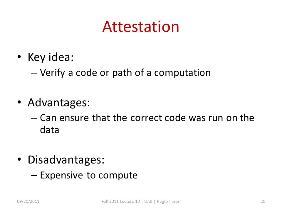 Attestation Key idea: – Verify a code or path of a computation Advantages: – Can ensure that the correct code was run on the data Disadvantages: – Expensive to compute 09/20/2011Fall 2011 Lecture 10 | UAB | Ragib Hasan20