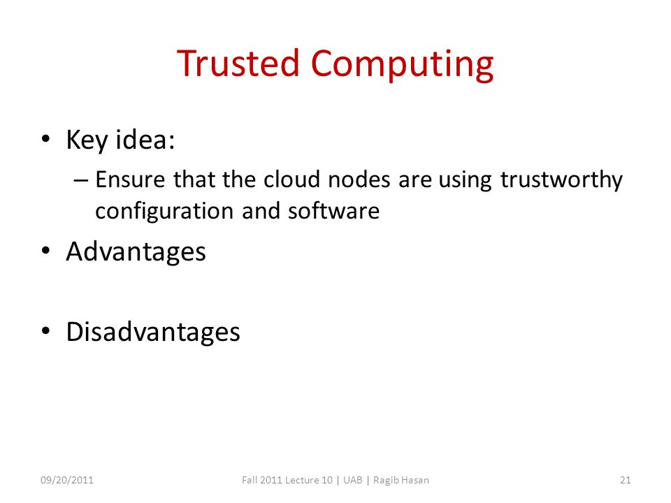 Trusted Computing Key idea: – Ensure that the cloud nodes are using trustworthy configuration and software Advantages Disadvantages 09/20/2011Fall 2011 Lecture 10 | UAB | Ragib Hasan21