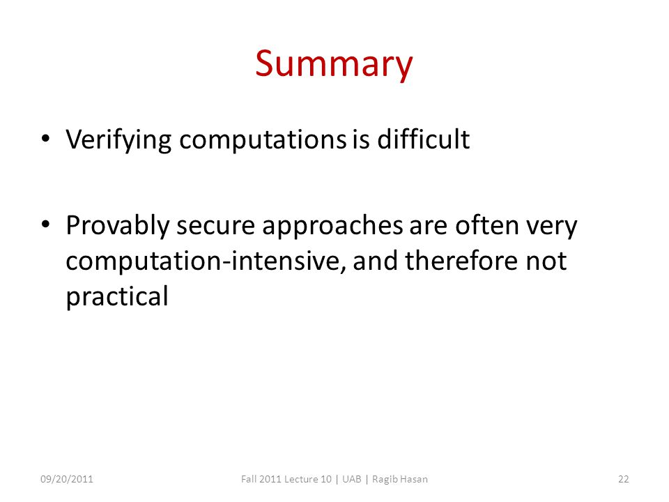 Summary Verifying computations is difficult Provably secure approaches are often very computation-intensive, and therefore not practical 09/20/2011Fall 2011 Lecture 10 | UAB | Ragib Hasan22