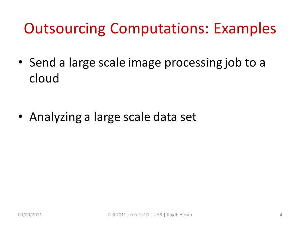 Outsourcing Computations: Examples Send a large scale image processing job to a cloud Analyzing a large scale data set 09/20/2011Fall 2011 Lecture 10 | UAB | Ragib Hasan4