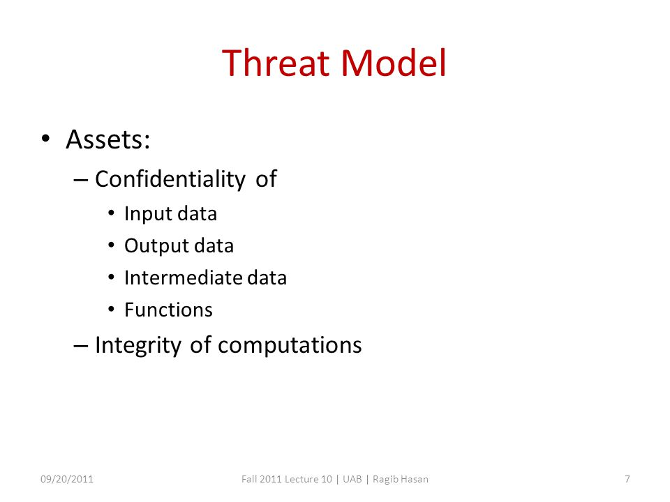 Threat Model Assets: – Confidentiality of Input data Output data Intermediate data Functions – Integrity of computations 09/20/2011Fall 2011 Lecture 10 | UAB | Ragib Hasan7