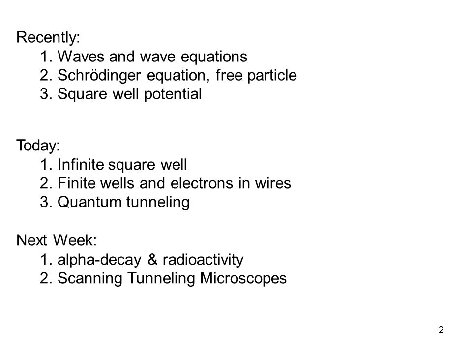 2 Recently: 1.Waves and wave equations 2.Schrödinger equation, free particle 3.Square well potential Today: 1.Infinite square well 2.Finite wells and electrons in wires 3.Quantum tunneling Next Week: 1.alpha-decay & radioactivity 2.Scanning Tunneling Microscopes