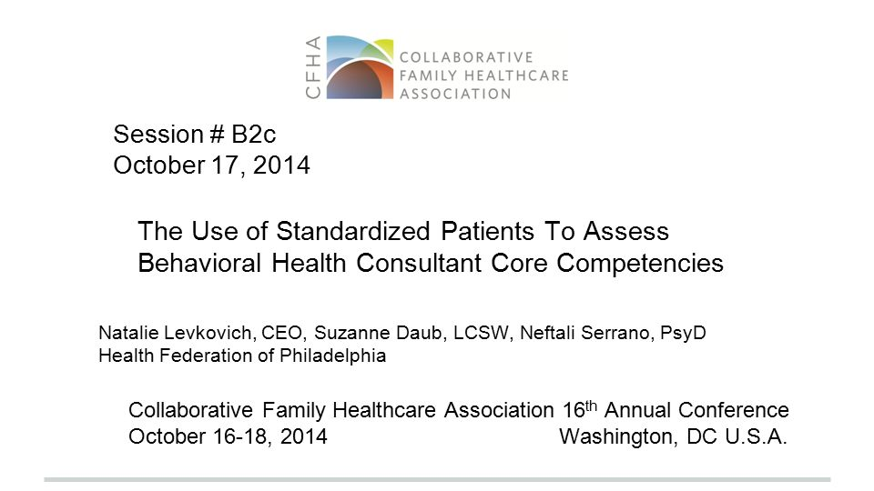 The Use of Standardized Patients To Assess Behavioral Health Consultant Core Competencies Natalie Levkovich, CEO, Suzanne Daub, LCSW, Neftali Serrano, PsyD Health Federation of Philadelphia Collaborative Family Healthcare Association 16 th Annual Conference October 16-18, 2014 Washington, DC U.S.A.