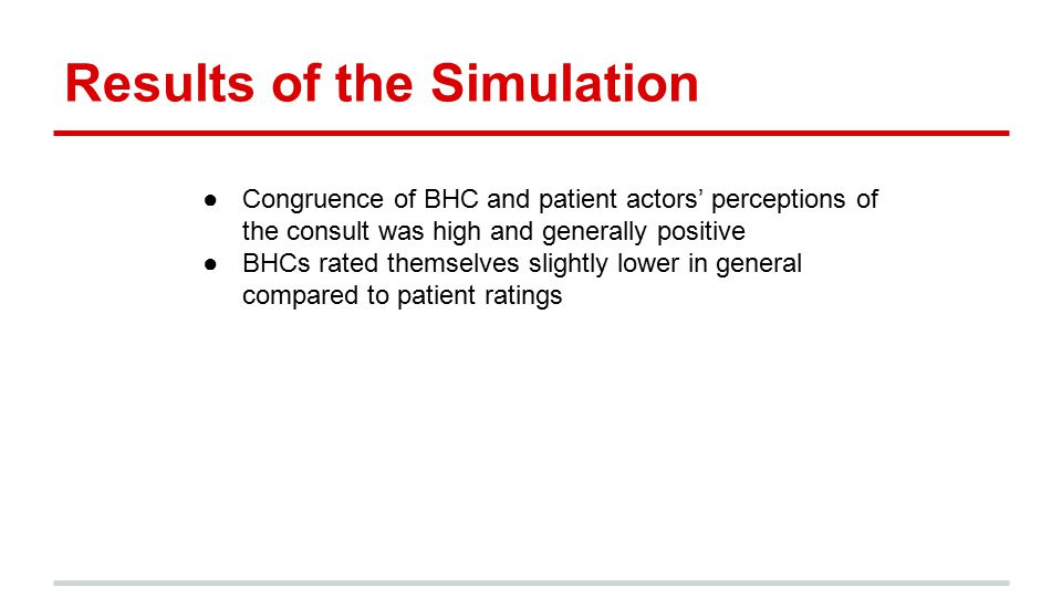 Results of the Simulation ●Congruence of BHC and patient actors' perceptions of the consult was high and generally positive ●BHCs rated themselves slightly lower in general compared to patient ratings