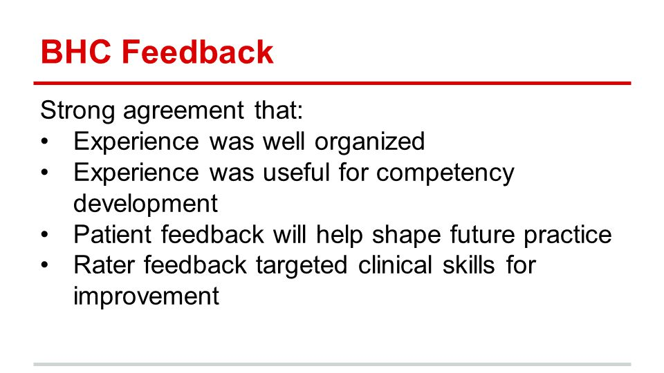 BHC Feedback Strong agreement that: Experience was well organized Experience was useful for competency development Patient feedback will help shape future practice Rater feedback targeted clinical skills for improvement