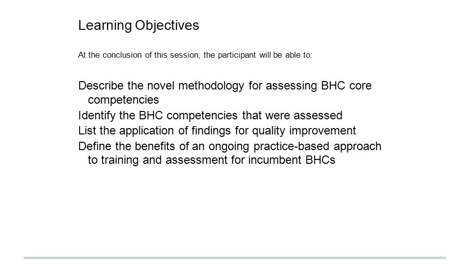 Learning Objectives At the conclusion of this session, the participant will be able to: Describe the novel methodology for assessing BHC core competencies Identify the BHC competencies that were assessed List the application of findings for quality improvement Define the benefits of an ongoing practice-based approach to training and assessment for incumbent BHCs