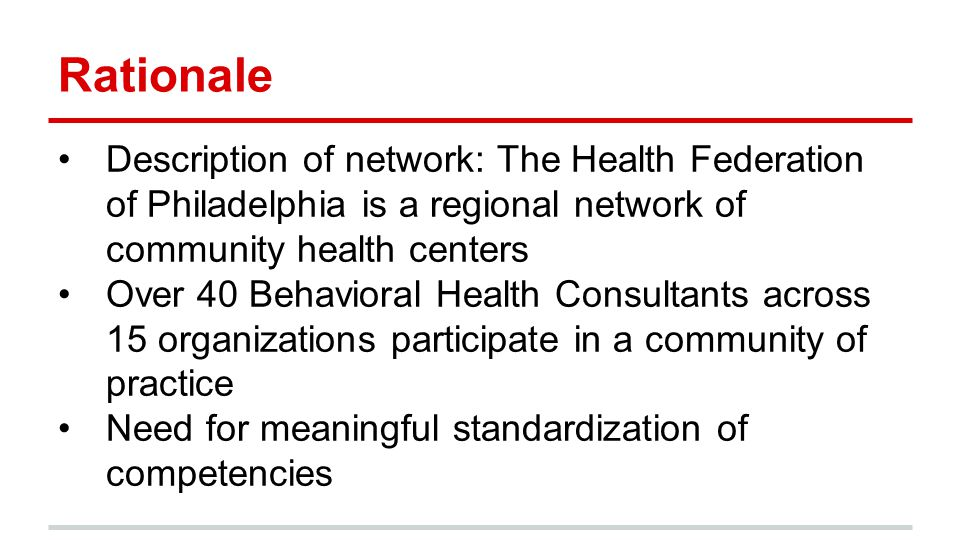 Rationale Description of network: The Health Federation of Philadelphia is a regional network of community health centers Over 40 Behavioral Health Consultants across 15 organizations participate in a community of practice Need for meaningful standardization of competencies