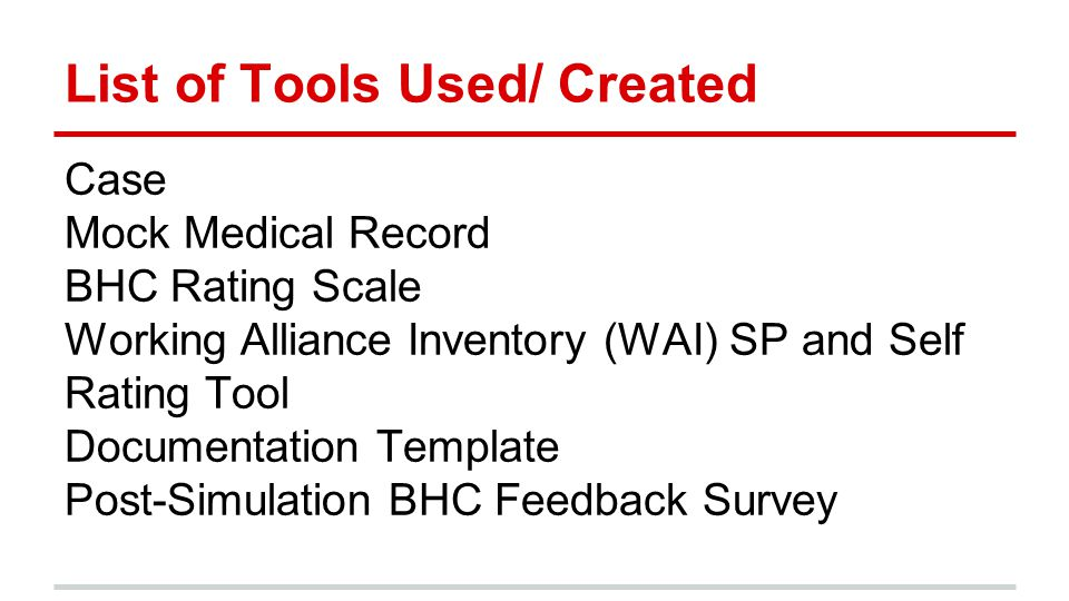 List of Tools Used/ Created Case Mock Medical Record BHC Rating Scale Working Alliance Inventory (WAI) SP and Self Rating Tool Documentation Template Post-Simulation BHC Feedback Survey