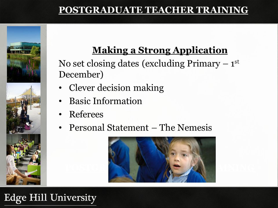 POSTGRADUATE TEACHER TRAINING Making a Strong Application No set closing dates (excluding Primary – 1 st December) Clever decision making Basic Information Referees Personal Statement – The Nemesis POSTGRADUATE TEACHER TRAINING