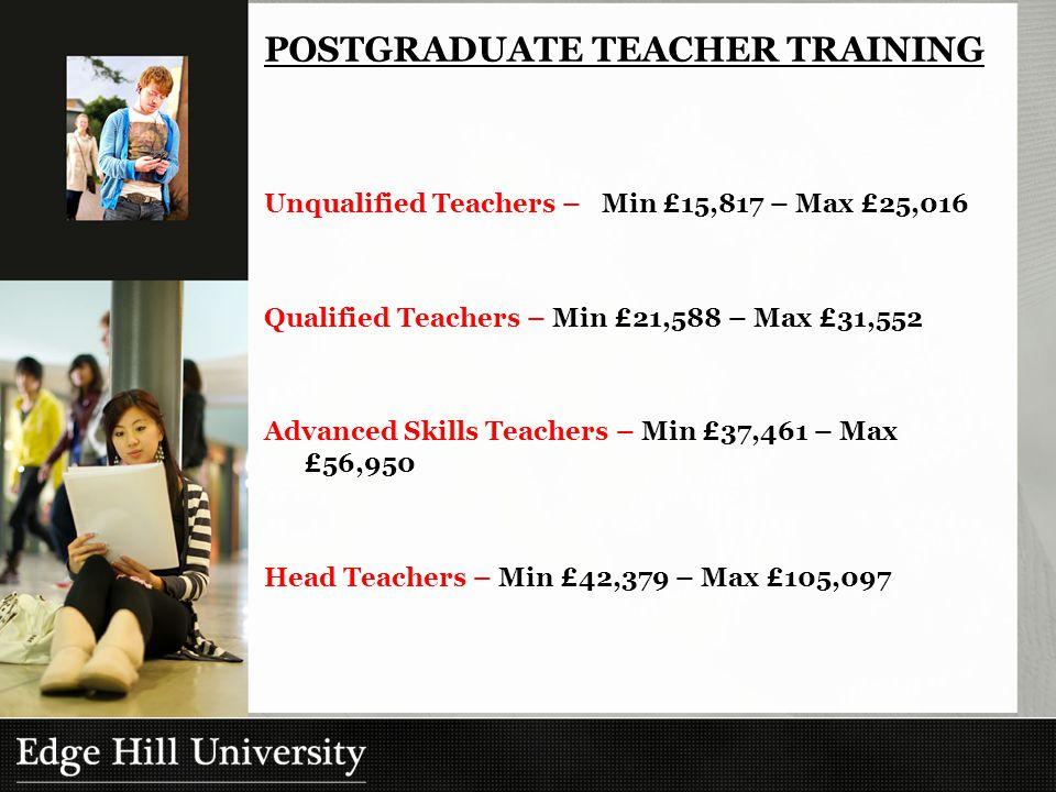 Unqualified Teachers – Min £15,817 – Max £25,016 Qualified Teachers – Min £21,588 – Max £31,552 Advanced Skills Teachers – Min £37,461 – Max £56,950 Head Teachers – Min £42,379 – Max £105,097 POSTGRADUATE TEACHER TRAINING