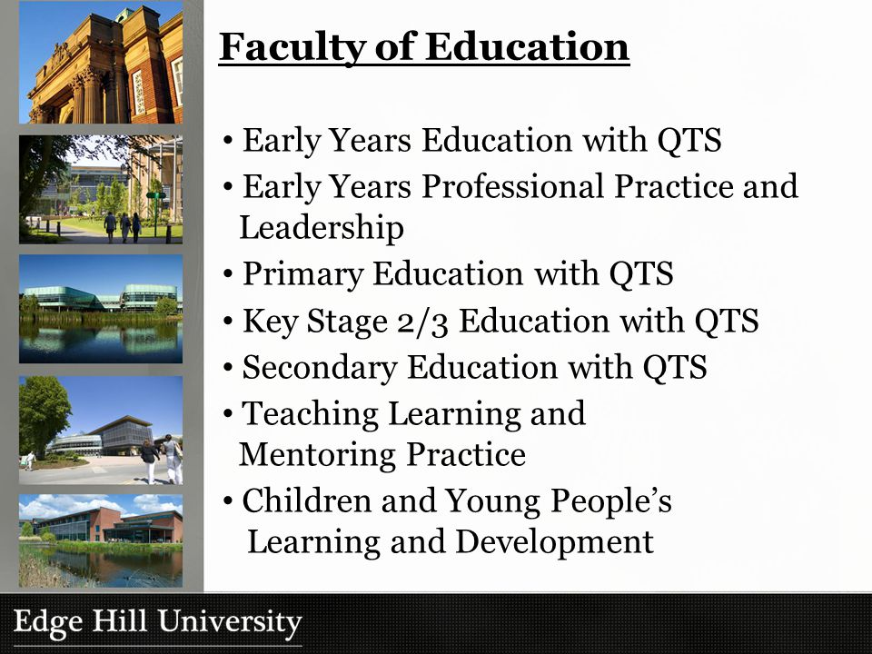 Faculty of Education Early Years Education with QTS Early Years Professional Practice and Leadership Primary Education with QTS Key Stage 2/3 Education with QTS Secondary Education with QTS Teaching Learning and Mentoring Practice Children and Young People's Learning and Development