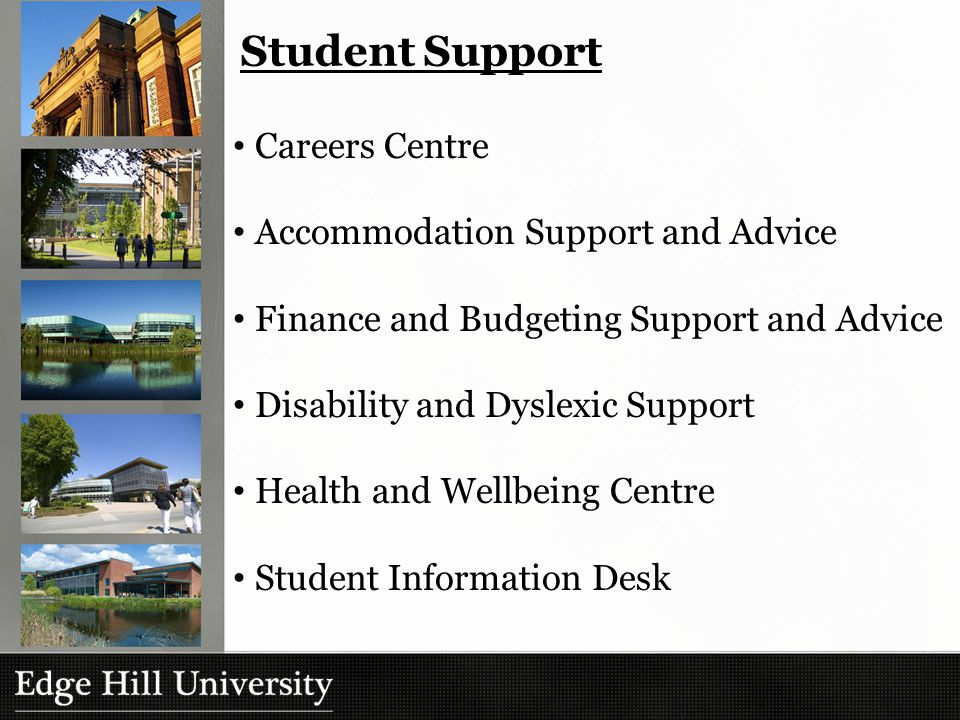 Student Support Careers Centre Accommodation Support and Advice Finance and Budgeting Support and Advice Disability and Dyslexic Support Health and Wellbeing Centre Student Information Desk
