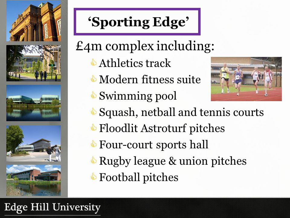 £4m complex including:  Athletics track  Modern fitness suite  Swimming pool  Squash, netball and tennis courts  Floodlit Astroturf pitches  Four-court sports hall  Rugby league & union pitches  Football pitches 'Sporting Edge'