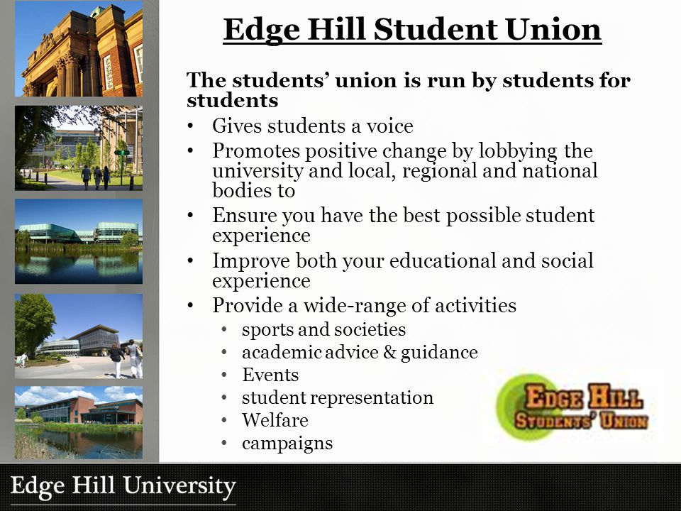 Edge Hill Student Union The students' union is run by students for students Gives students a voice Promotes positive change by lobbying the university and local, regional and national bodies to Ensure you have the best possible student experience Improve both your educational and social experience Provide a wide-range of activities sports and societies academic advice & guidance Events student representation Welfare campaigns