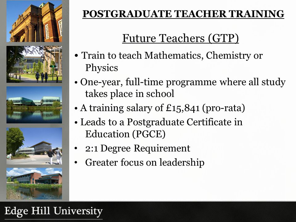 Future Teachers (GTP) Train to teach Mathematics, Chemistry or Physics One-year, full-time programme where all study takes place in school A training salary of £15,841 (pro-rata) Leads to a Postgraduate Certificate in Education (PGCE) 2:1 Degree Requirement Greater focus on leadership POSTGRADUATE TEACHER TRAINING
