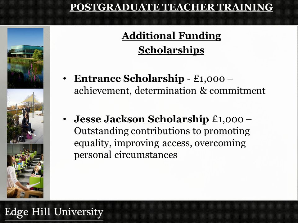 Additional Funding Scholarships Entrance Scholarship - £1,000 – achievement, determination & commitment Jesse Jackson Scholarship £1,000 – Outstanding contributions to promoting equality, improving access, overcoming personal circumstances