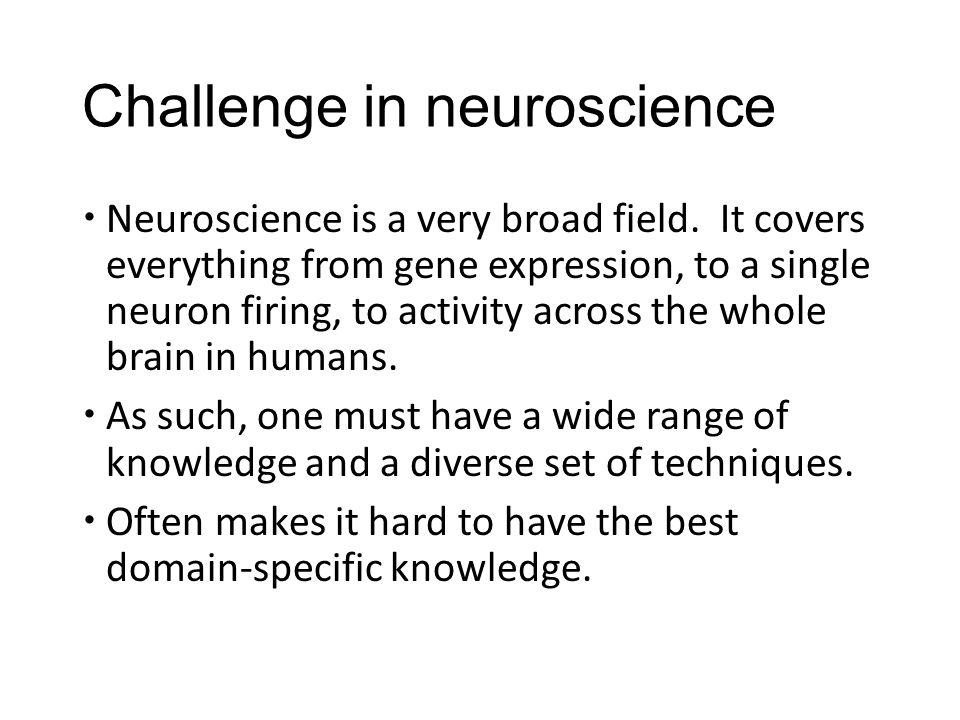 Challenge in neuroscience  Neuroscience is a very broad field.