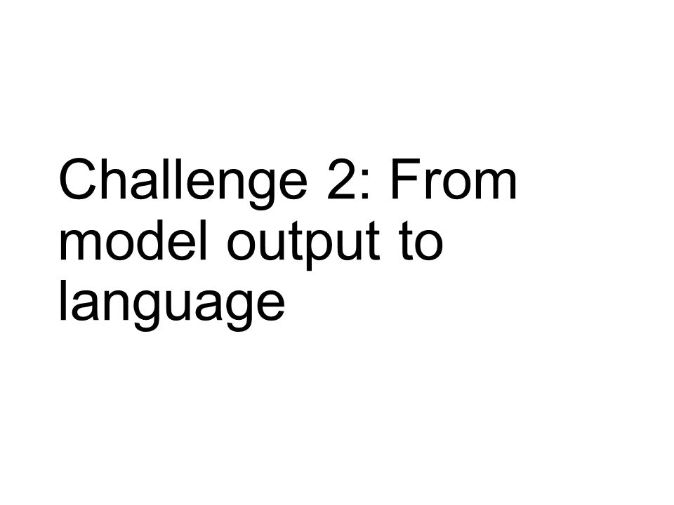 Challenge 2: From model output to language
