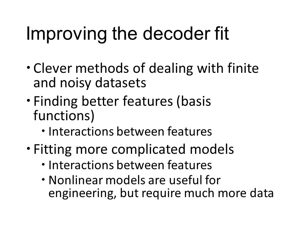 Improving the decoder fit  Clever methods of dealing with finite and noisy datasets  Finding better features (basis functions)  Interactions between features  Fitting more complicated models  Interactions between features  Nonlinear models are useful for engineering, but require much more data