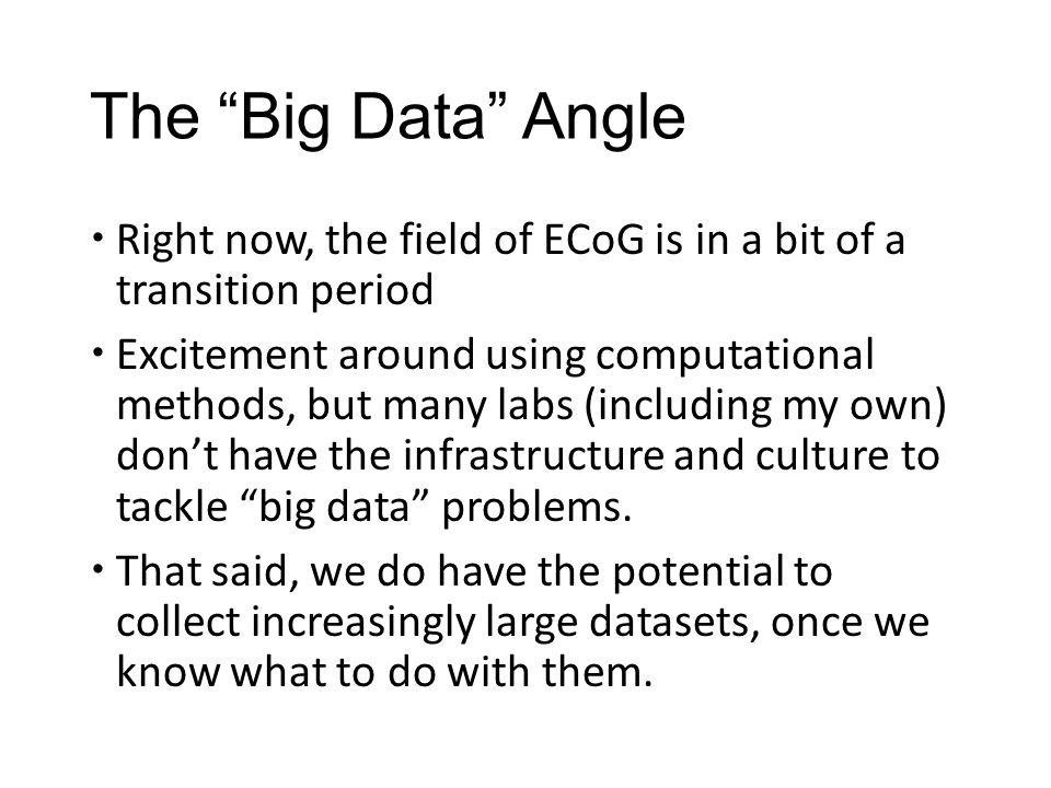 """The """"Big Data"""" Angle  Right now, the field of ECoG is in a bit of a transition period  Excitement around using computational methods, but many labs"""