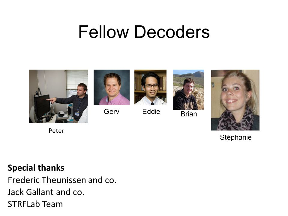 Fellow Decoders Special thanks Frederic Theunissen and co. Jack Gallant and co. STRFLab Team Stéphanie Brian GervEddie Peter