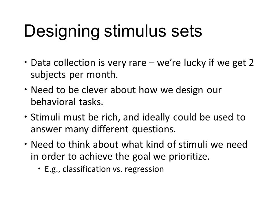Designing stimulus sets  Data collection is very rare – we're lucky if we get 2 subjects per month.  Need to be clever about how we design our behav
