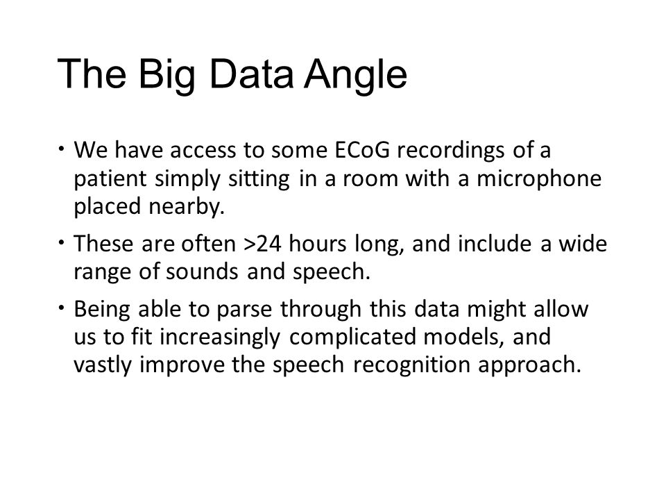 The Big Data Angle  We have access to some ECoG recordings of a patient simply sitting in a room with a microphone placed nearby.