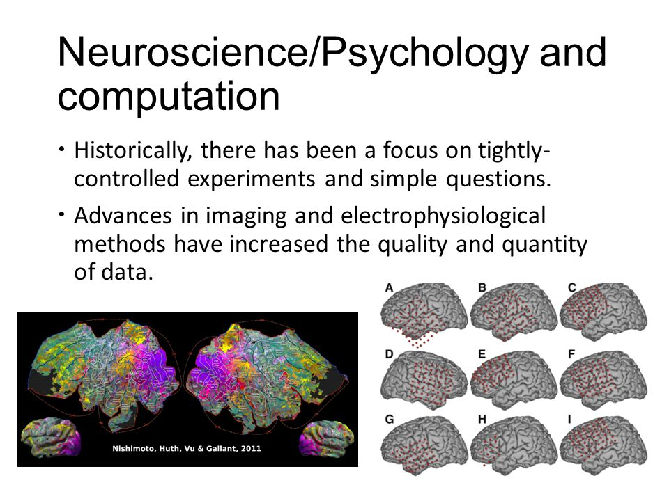 Neuroscience/Psychology and computation  Historically, there has been a focus on tightly- controlled experiments and simple questions.