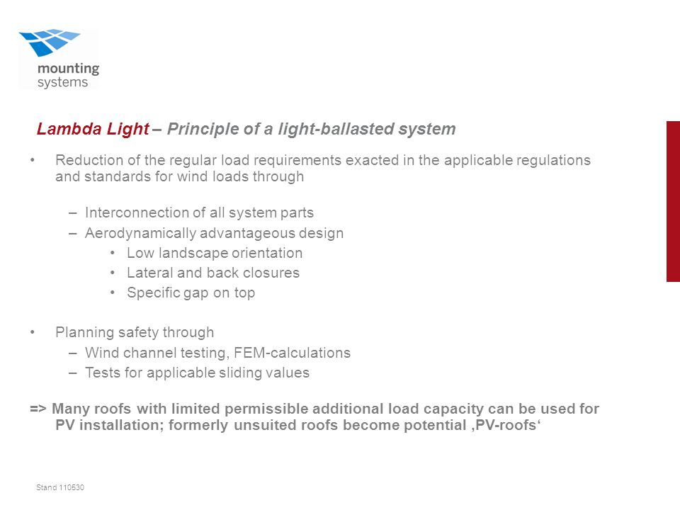 Stand 110530 Lambda Light – Principle of a light-ballasted system Reduction of the regular load requirements exacted in the applicable regulations and standards for wind loads through –Interconnection of all system parts –Aerodynamically advantageous design Low landscape orientation Lateral and back closures Specific gap on top Planning safety through –Wind channel testing, FEM-calculations –Tests for applicable sliding values => Many roofs with limited permissible additional load capacity can be used for PV installation; formerly unsuited roofs become potential 'PV-roofs'