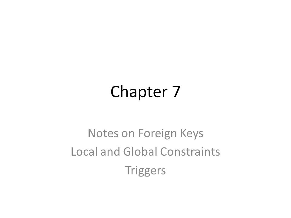 Chapter 7 Notes on Foreign Keys Local and Global Constraints Triggers