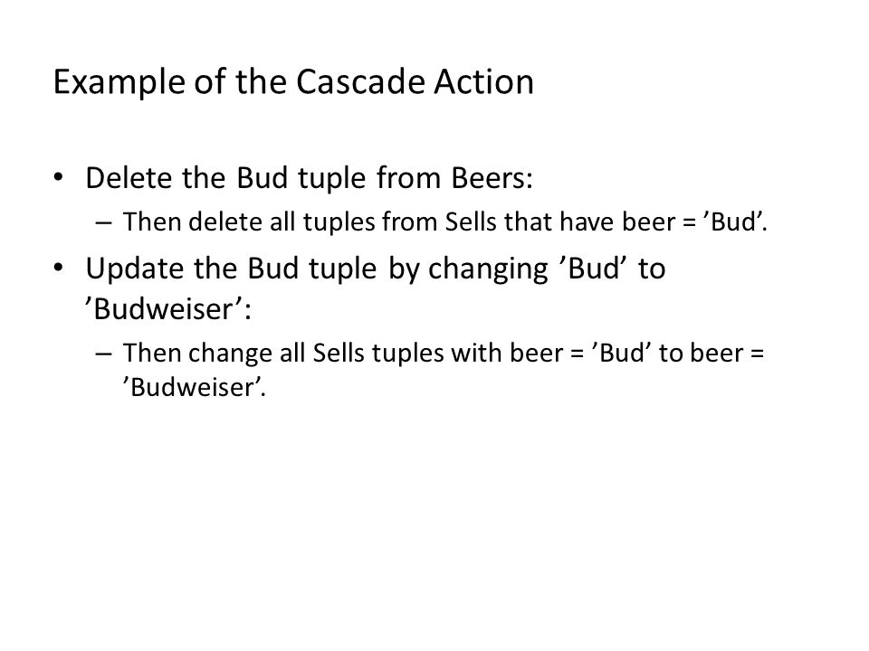 Example of the Cascade Action Delete the Bud tuple from Beers: – Then delete all tuples from Sells that have beer = 'Bud'.