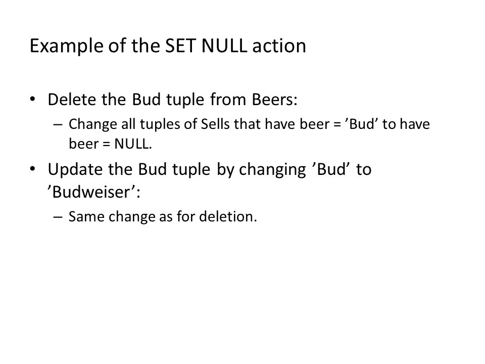 Example of the SET NULL action Delete the Bud tuple from Beers: – Change all tuples of Sells that have beer = 'Bud' to have beer = NULL.