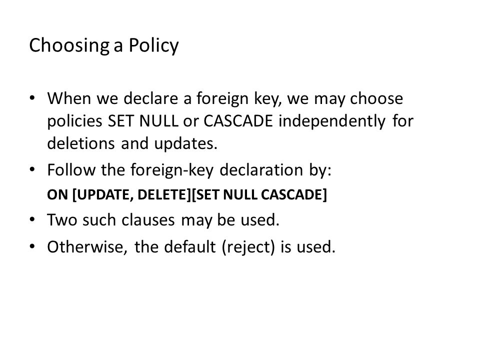 Choosing a Policy When we declare a foreign key, we may choose policies SET NULL or CASCADE independently for deletions and updates.