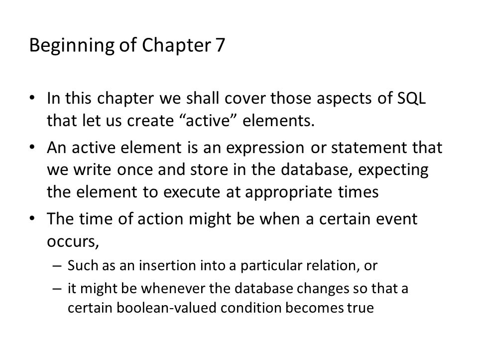 "Beginning of Chapter 7 In this chapter we shall cover those aspects of SQL that let us create ""active"" elements. An active element is an expression or"