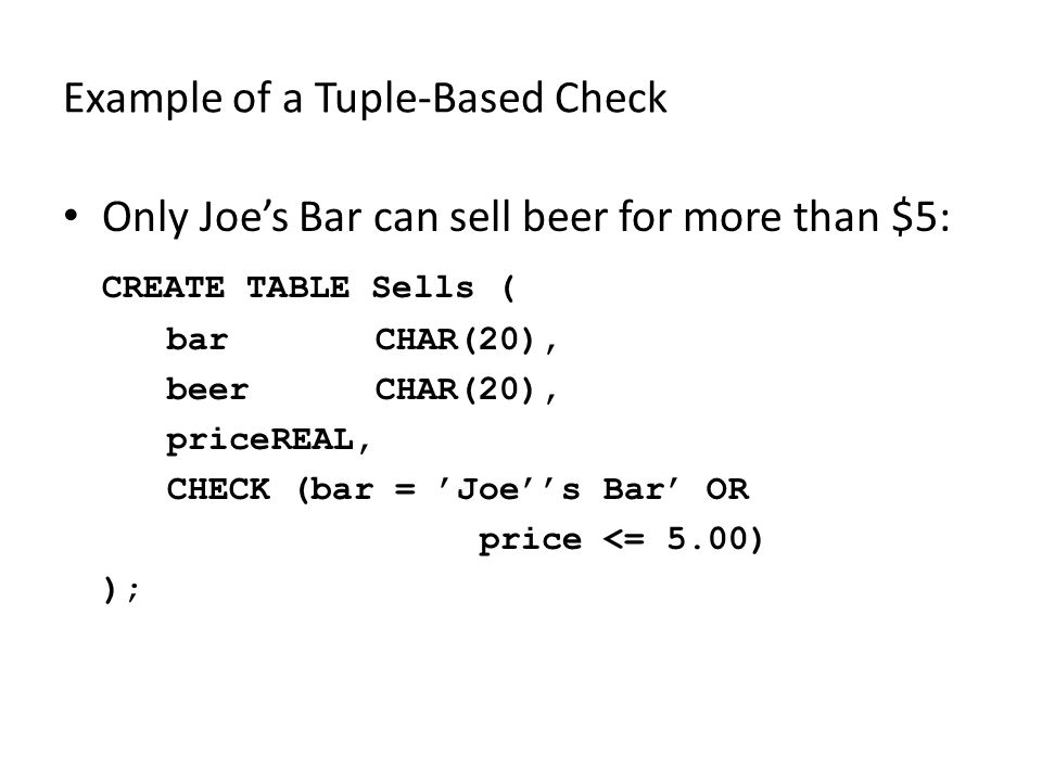 Example of a Tuple-Based Check Only Joe's Bar can sell beer for more than $5: CREATE TABLE Sells ( barCHAR(20), beerCHAR(20), priceREAL, CHECK (bar =