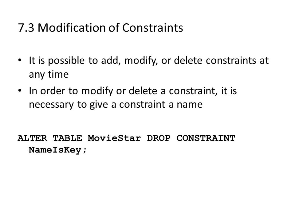 7.3 Modification of Constraints It is possible to add, modify, or delete constraints at any time In order to modify or delete a constraint, it is necessary to give a constraint a name ALTER TABLE MovieStar DROP CONSTRAINT NameIsKey;