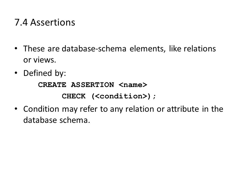 7.4 Assertions These are database-schema elements, like relations or views. Defined by: CREATE ASSERTION CHECK ( ); Condition may refer to any relatio