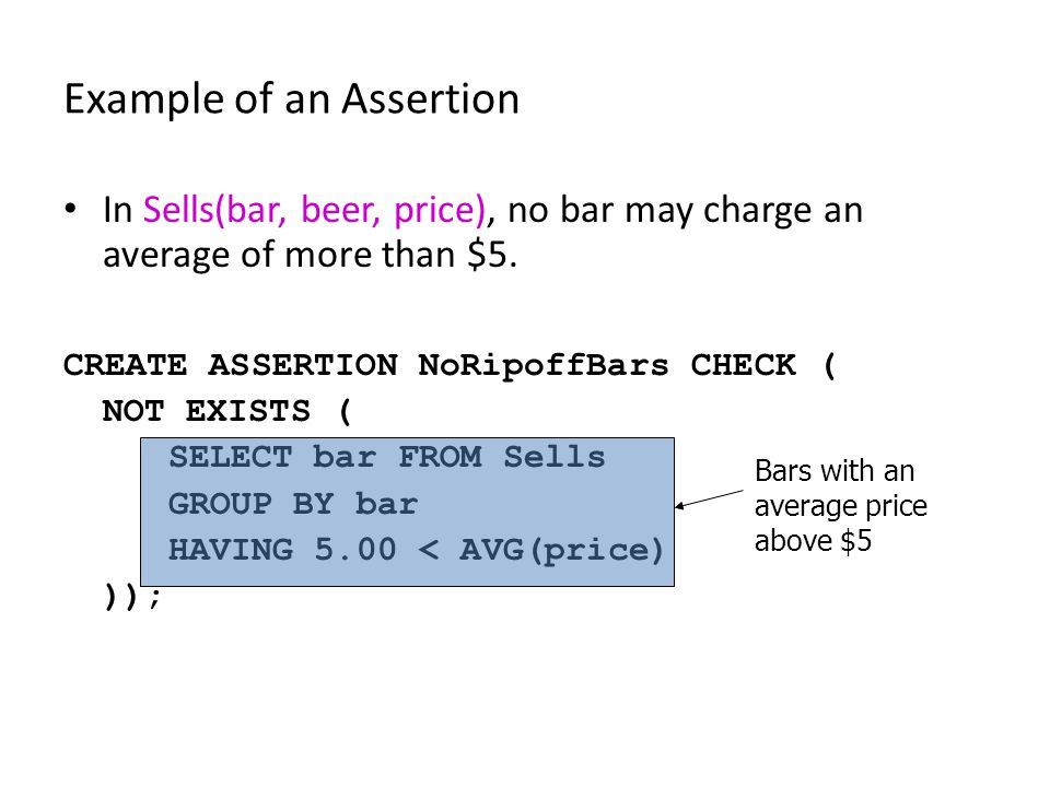 Example of an Assertion In Sells(bar, beer, price), no bar may charge an average of more than $5. CREATE ASSERTION NoRipoffBars CHECK ( NOT EXISTS ( S