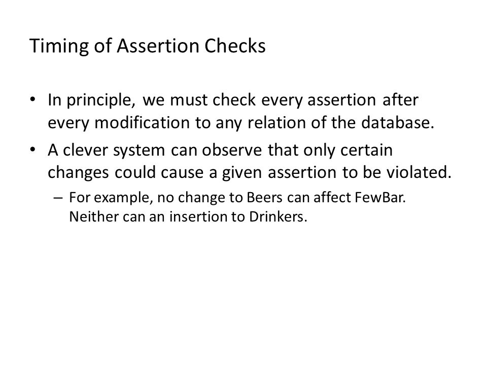 Timing of Assertion Checks In principle, we must check every assertion after every modification to any relation of the database.