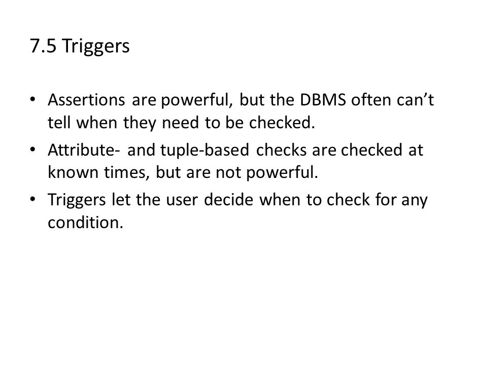 7.5 Triggers Assertions are powerful, but the DBMS often can't tell when they need to be checked.