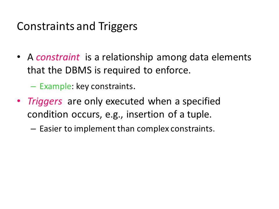 Constraints and Triggers A constraint is a relationship among data elements that the DBMS is required to enforce. – Example: key constraints. Triggers