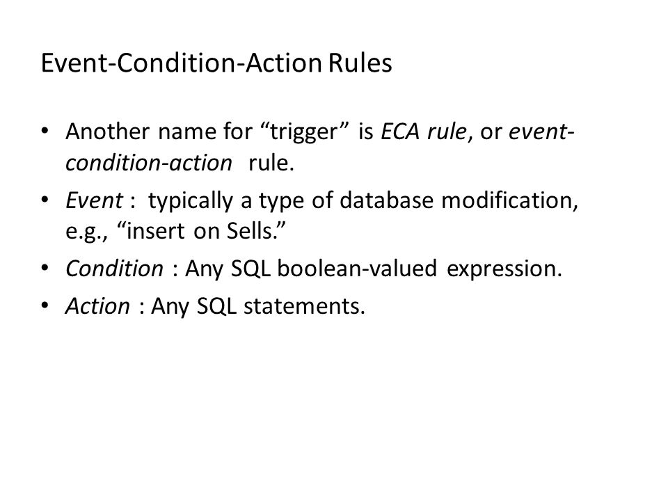 Event-Condition-Action Rules Another name for trigger is ECA rule, or event- condition-action rule.