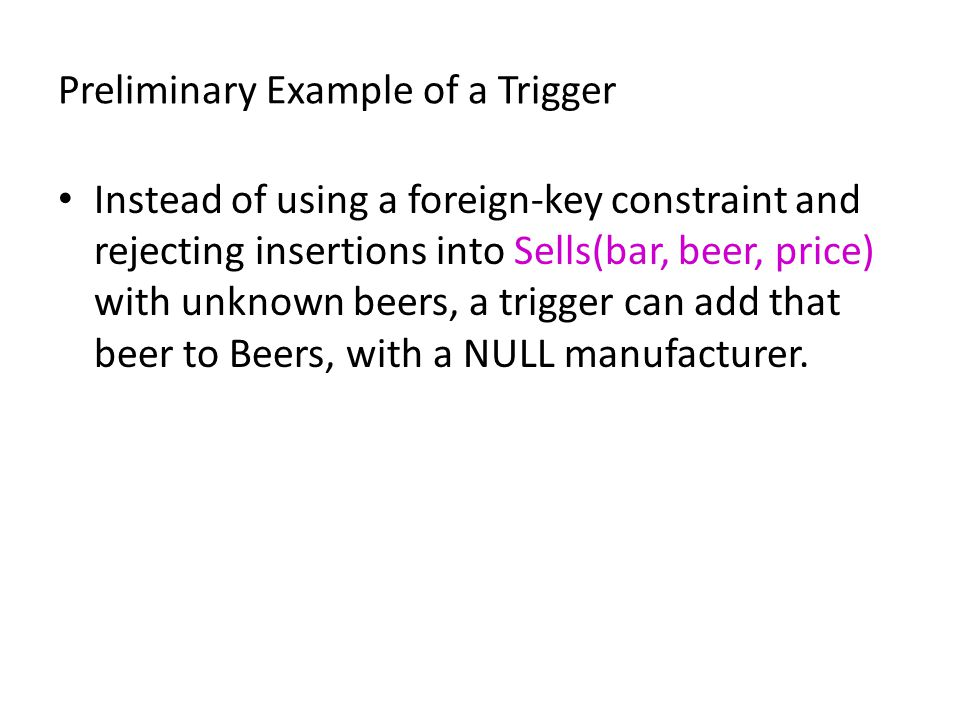 Preliminary Example of a Trigger Instead of using a foreign-key constraint and rejecting insertions into Sells(bar, beer, price) with unknown beers, a trigger can add that beer to Beers, with a NULL manufacturer.