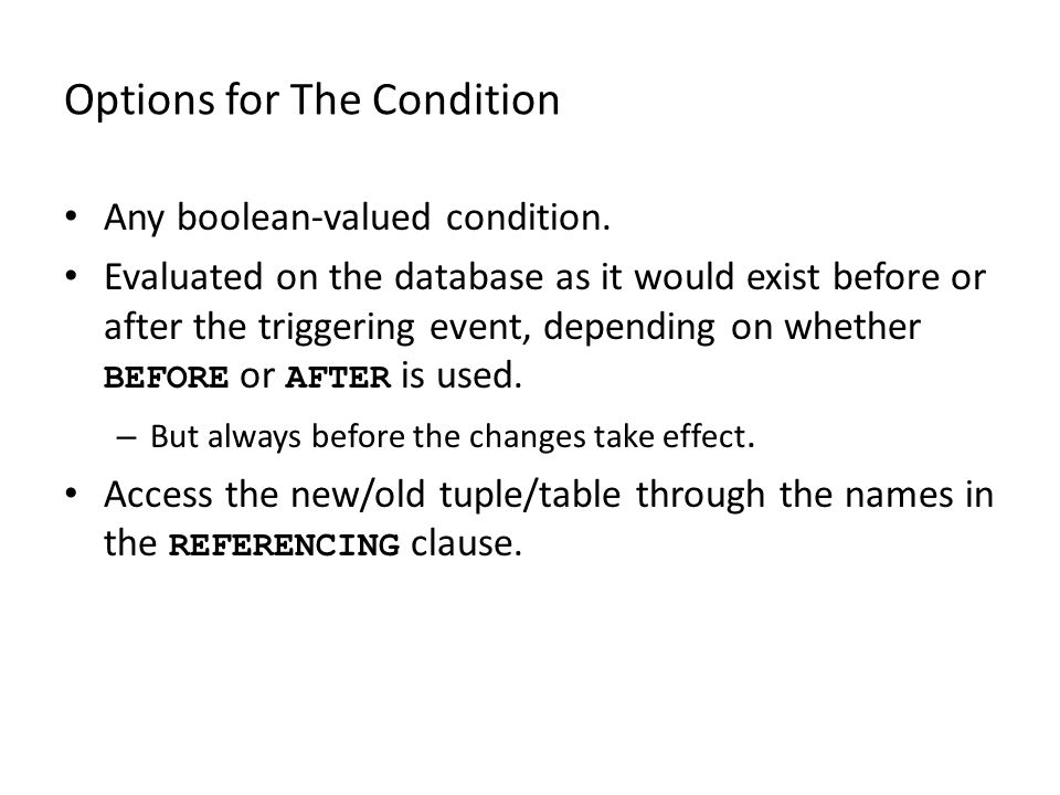 Options for The Condition Any boolean-valued condition. Evaluated on the database as it would exist before or after the triggering event, depending on