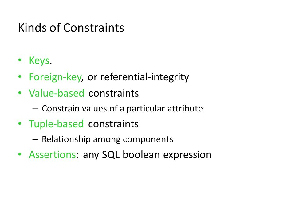 Kinds of Constraints Keys. Foreign-key, or referential-integrity Value-based constraints – Constrain values of a particular attribute Tuple-based cons