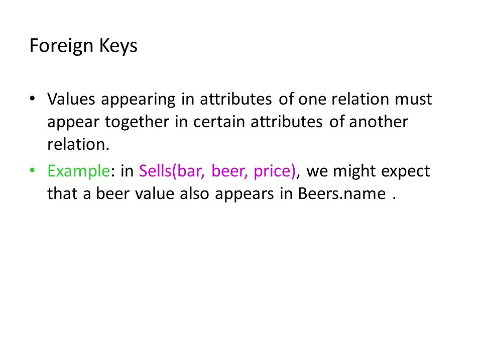 Foreign Keys Values appearing in attributes of one relation must appear together in certain attributes of another relation. Example: in Sells(bar, bee
