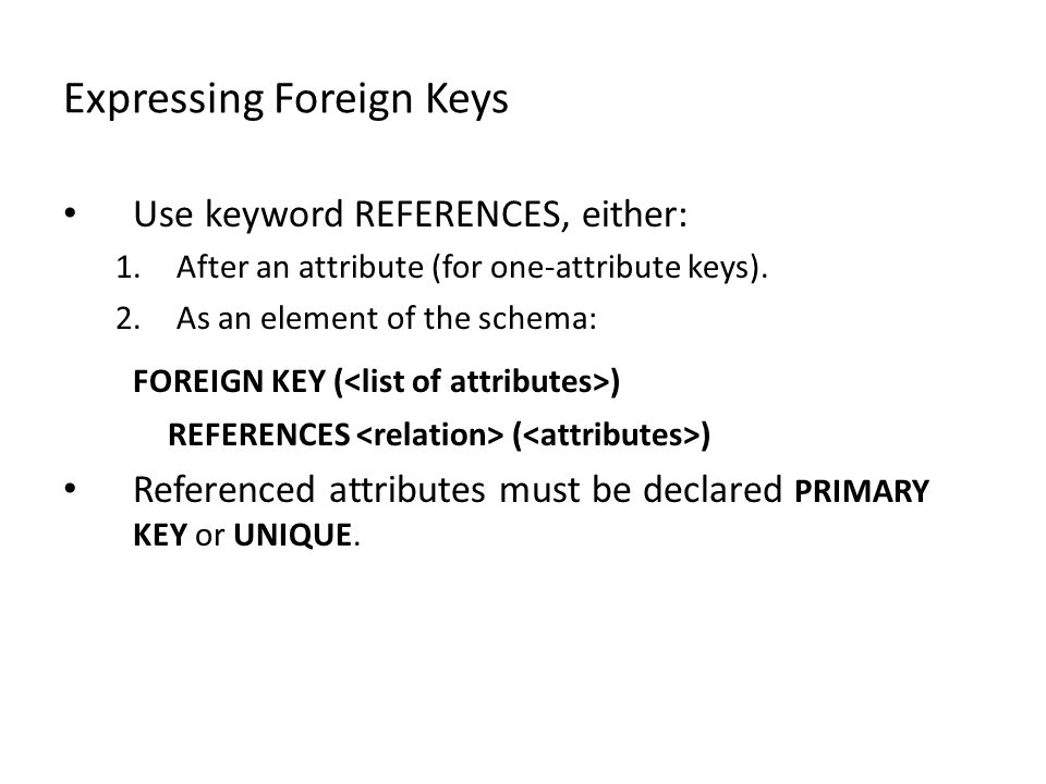 Expressing Foreign Keys Use keyword REFERENCES, either: 1.After an attribute (for one-attribute keys).