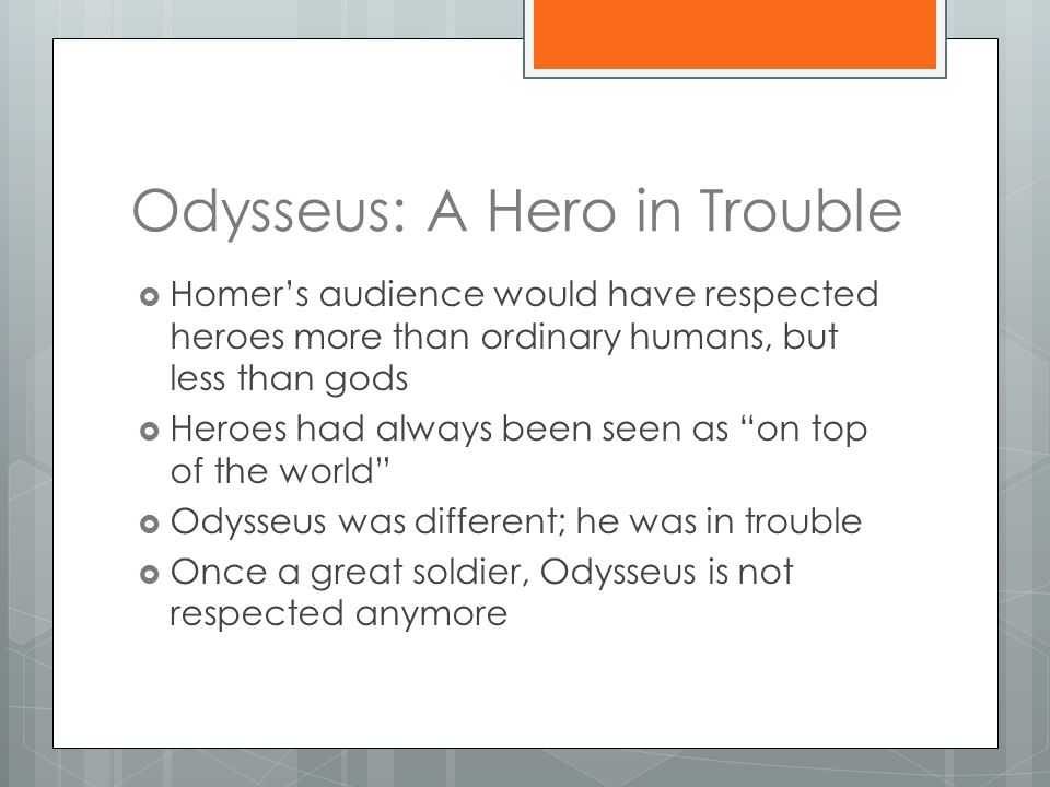 Odysseus: A Hero in Trouble  Homer's audience would have respected heroes more than ordinary humans, but less than gods  Heroes had always been seen