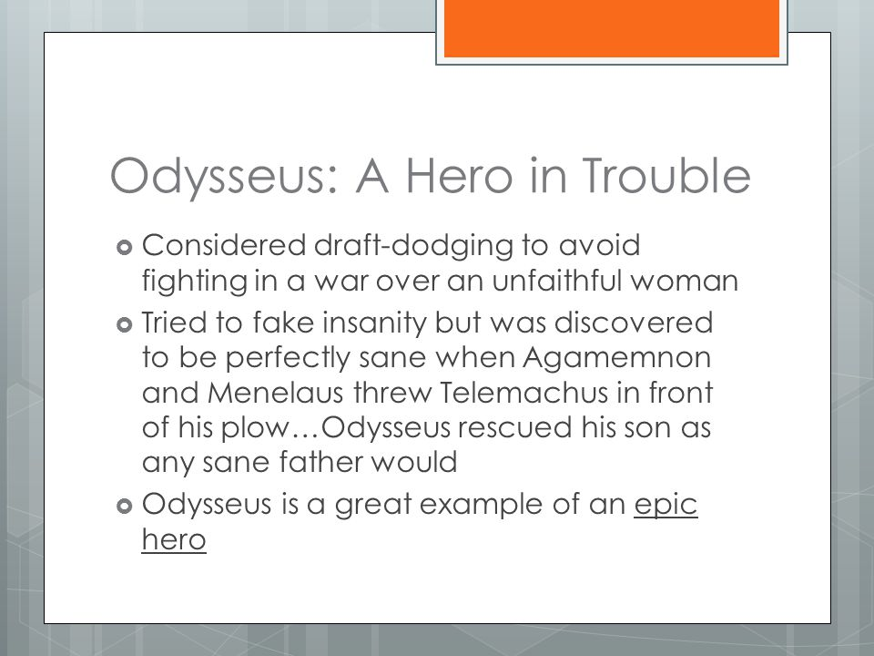 Odysseus: A Hero in Trouble  Considered draft-dodging to avoid fighting in a war over an unfaithful woman  Tried to fake insanity but was discovered