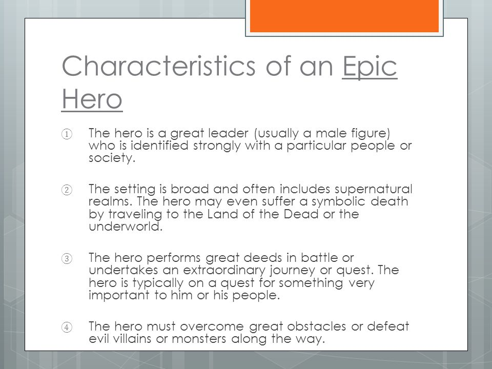 Characteristics of an Epic Hero ① The hero is a great leader (usually a male figure) who is identified strongly with a particular people or society.
